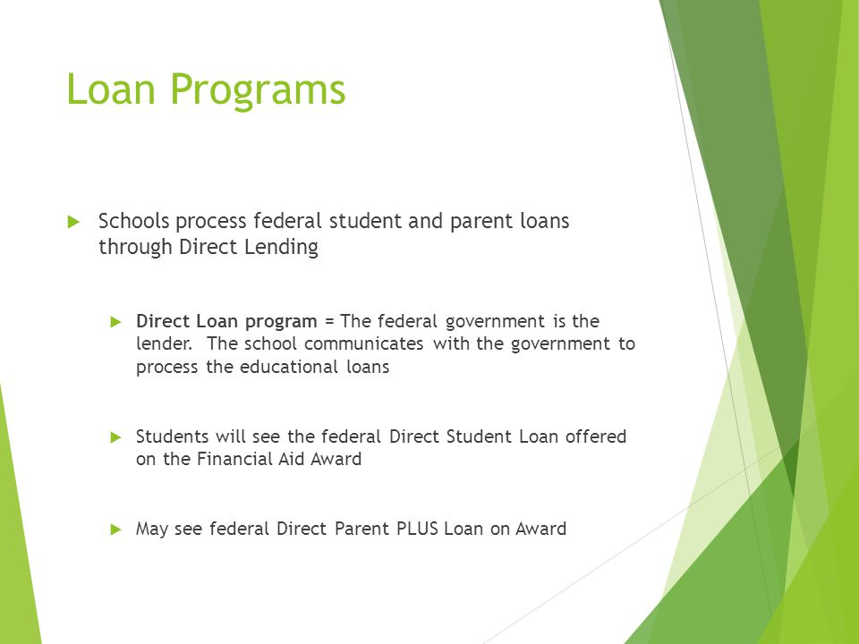 Loan Programs  Schools process federal student and parent loans through Direct Lending  Direct Loan program = The federal government is the lender.