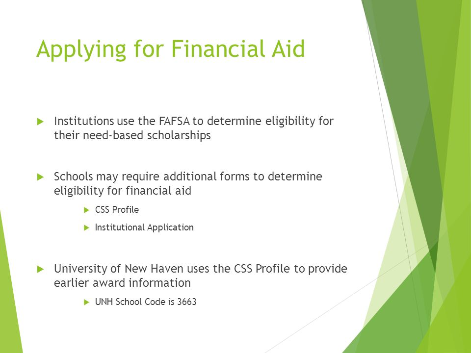 Applying for Financial Aid  Institutions use the FAFSA to determine eligibility for their need-based scholarships  Schools may require additional fo