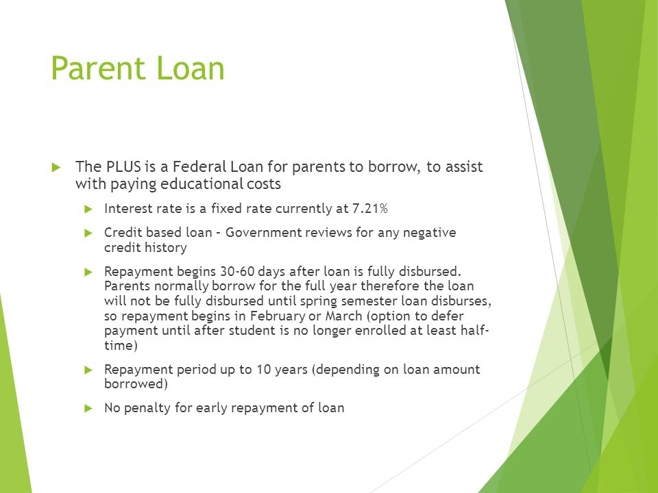 Parent Loan  The PLUS is a Federal Loan for parents to borrow, to assist with paying educational costs  Interest rate is a fixed rate currently at 7