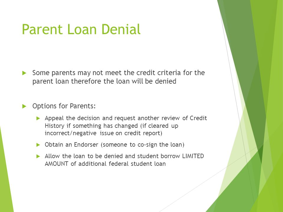 Parent Loan Denial  Some parents may not meet the credit criteria for the parent loan therefore the loan will be denied  Options for Parents:  Appe
