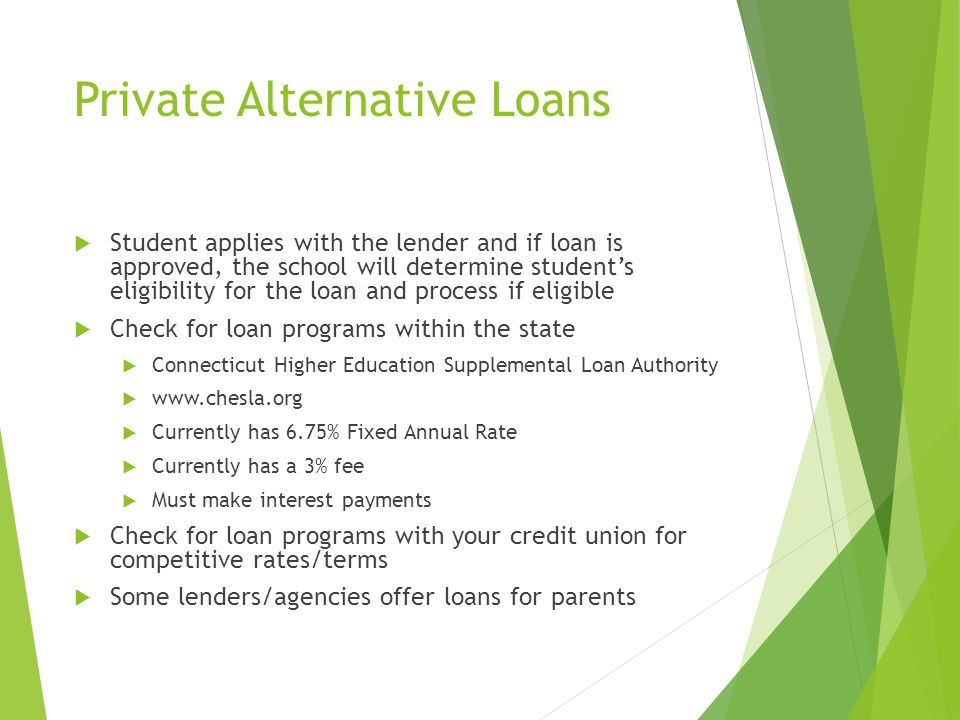 Private Alternative Loans  Student applies with the lender and if loan is approved, the school will determine student's eligibility for the loan and