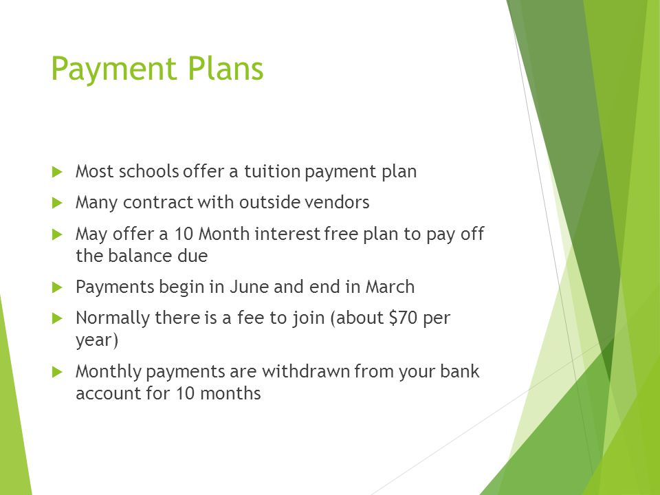 Payment Plans  Most schools offer a tuition payment plan  Many contract with outside vendors  May offer a 10 Month interest free plan to pay off th