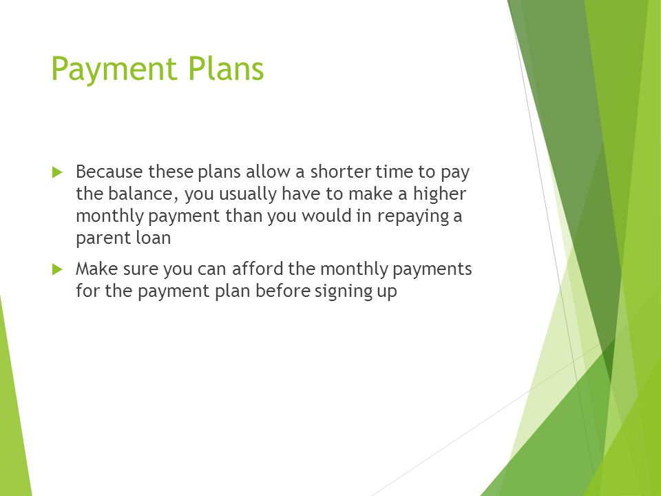 Payment Plans  Because these plans allow a shorter time to pay the balance, you usually have to make a higher monthly payment than you would in repay