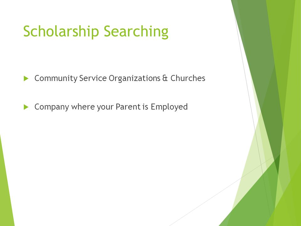 Scholarship Searching  Community Service Organizations & Churches  Company where your Parent is Employed
