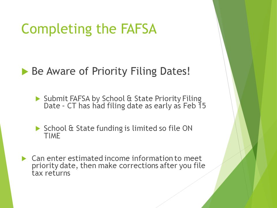 Completing the FAFSA  Be Aware of Priority Filing Dates!  Submit FAFSA by School & State Priority Filing Date – CT has had filing date as early as F