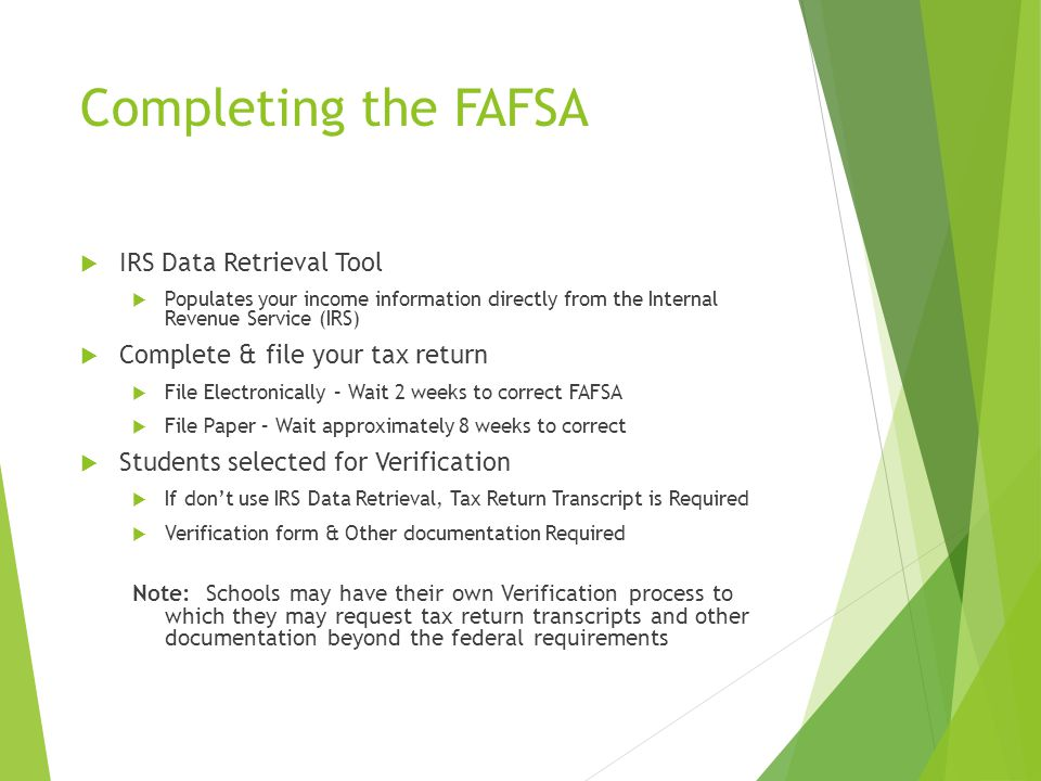Completing the FAFSA  IRS Data Retrieval Tool  Populates your income information directly from the Internal Revenue Service (IRS)  Complete & file