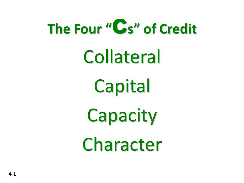 "4-L The Four "" C s"" of Credit Collateral Capital Capacity Character"