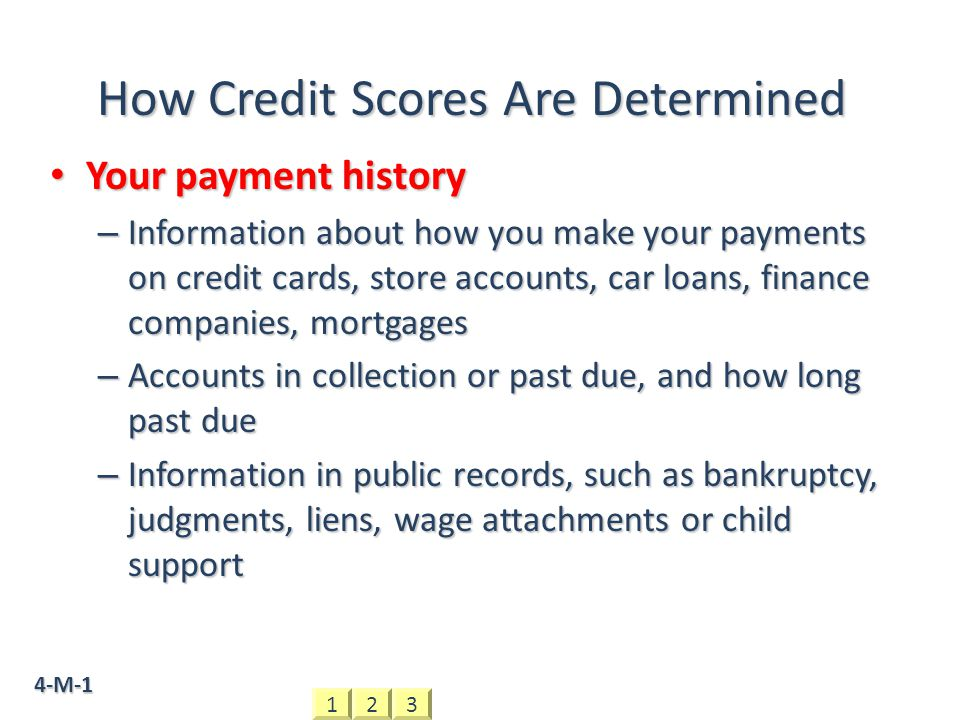4-M-1 How Credit Scores Are Determined Your payment history Your payment history – Information about how you make your payments on credit cards, store accounts, car loans, finance companies, mortgages – Accounts in collection or past due, and how long past due – Information in public records, such as bankruptcy, judgments, liens, wage attachments or child support 321