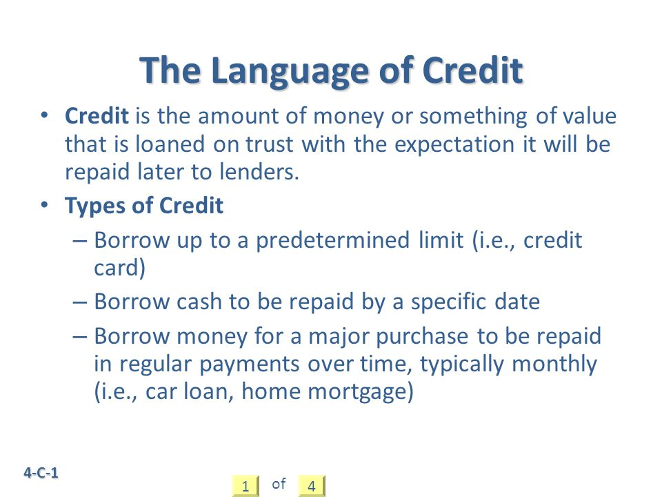 4-C-1 Credit is the amount of money or something of value that is loaned on trust with the expectation it will be repaid later to lenders. Types of Cr