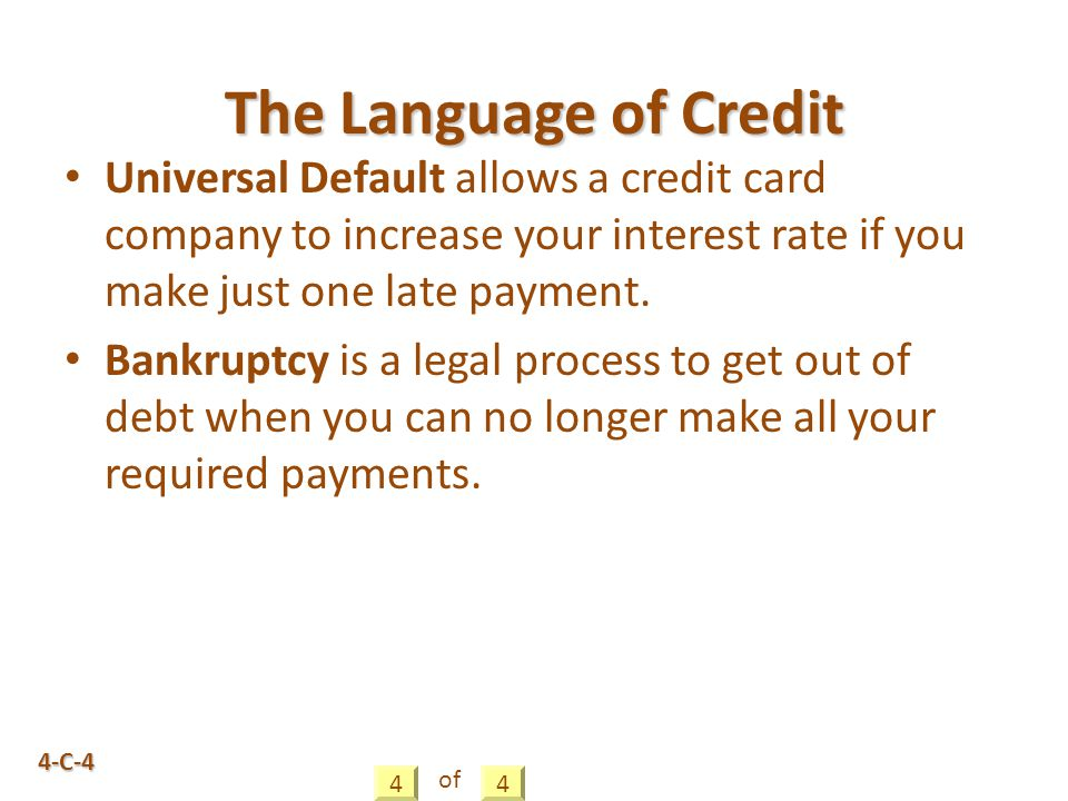 4-C-4 Universal Default allows a credit card company to increase your interest rate if you make just one late payment.