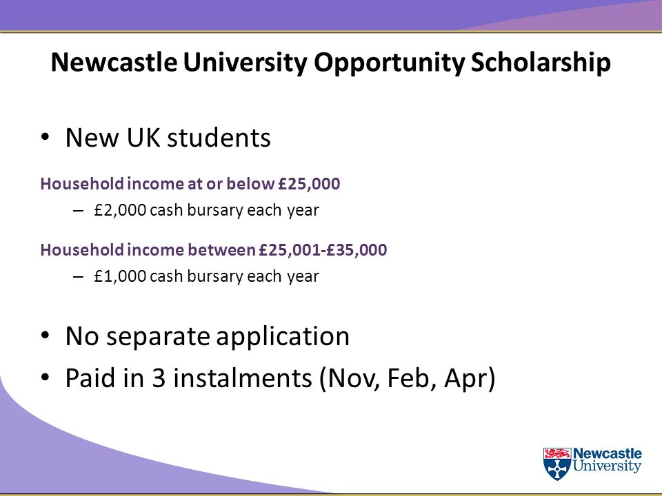 Newcastle University Opportunity Scholarship New UK students Household income at or below £25,000 – £2,000 cash bursary each year Household income between £25,001-£35,000 – £1,000 cash bursary each year No separate application Paid in 3 instalments (Nov, Feb, Apr)