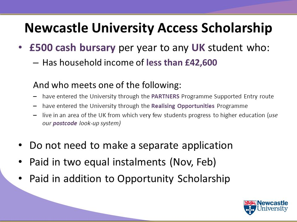 Newcastle University Access Scholarship £500 cash bursary per year to any UK student who: – Has household income of less than £42,600 And who meets one of the following: – have entered the University through the PARTNERS Programme Supported Entry route – have entered the University through the Realising Opportunities Programme – live in an area of the UK from which very few students progress to higher education (use our postcode look-up system) Do not need to make a separate application Paid in two equal instalments (Nov, Feb) Paid in addition to Opportunity Scholarship