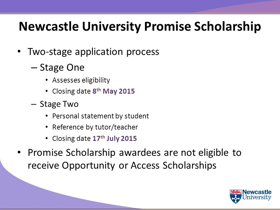 Newcastle University Promise Scholarship Two-stage application process – Stage One Assesses eligibility Closing date 8 th May 2015 – Stage Two Personal statement by student Reference by tutor/teacher Closing date 17 th July 2015 Promise Scholarship awardees are not eligible to receive Opportunity or Access Scholarships