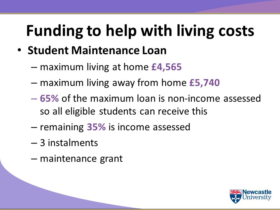 Funding to help with living costs Student Maintenance Loan – maximum living at home £4,565 – maximum living away from home £5,740 – 65% of the maximum loan is non-income assessed so all eligible students can receive this – remaining 35% is income assessed – 3 instalments – maintenance grant
