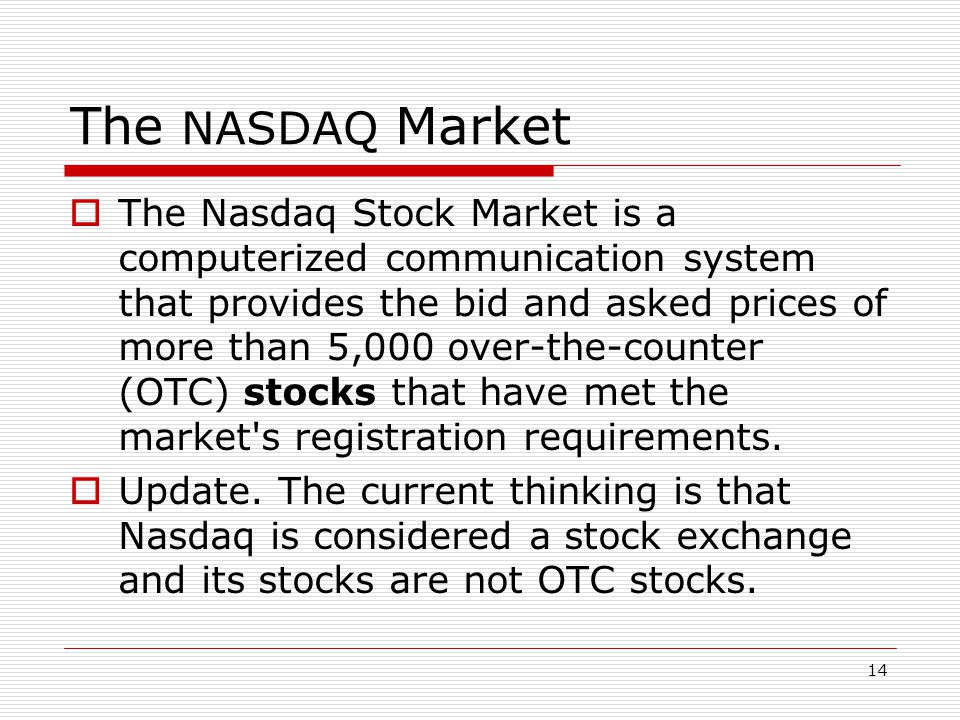 14 The NASDAQ Market  The Nasdaq Stock Market is a computerized communication system that provides the bid and asked prices of more than 5,000 over-the-counter (OTC) stocks that have met the market s registration requirements.