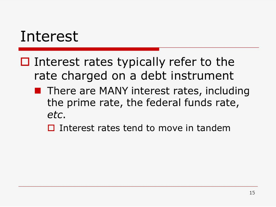 15 Interest  Interest rates typically refer to the rate charged on a debt instrument There are MANY interest rates, including the prime rate, the federal funds rate, etc.