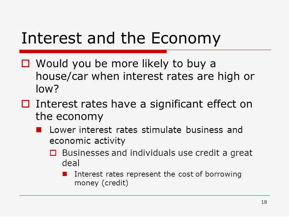 18 Interest and the Economy  Would you be more likely to buy a house/car when interest rates are high or low.