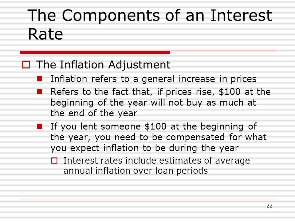 22 The Components of an Interest Rate  The Inflation Adjustment Inflation refers to a general increase in prices Refers to the fact that, if prices rise, $100 at the beginning of the year will not buy as much at the end of the year If you lent someone $100 at the beginning of the year, you need to be compensated for what you expect inflation to be during the year  Interest rates include estimates of average annual inflation over loan periods