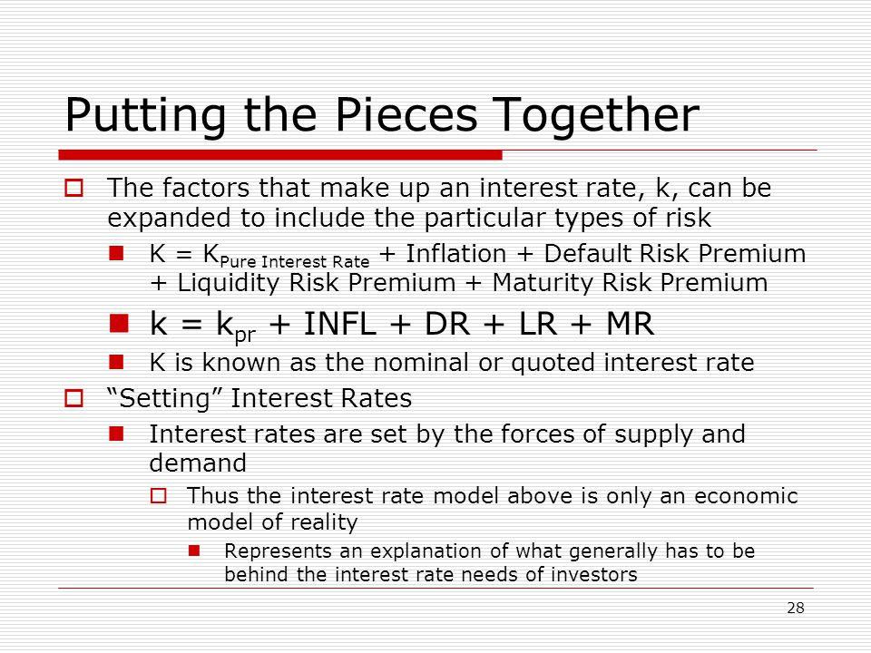 28 Putting the Pieces Together  The factors that make up an interest rate, k, can be expanded to include the particular types of risk K = K Pure Interest Rate + Inflation + Default Risk Premium + Liquidity Risk Premium + Maturity Risk Premium k = k pr + INFL + DR + LR + MR K is known as the nominal or quoted interest rate  Setting Interest Rates Interest rates are set by the forces of supply and demand  Thus the interest rate model above is only an economic model of reality Represents an explanation of what generally has to be behind the interest rate needs of investors