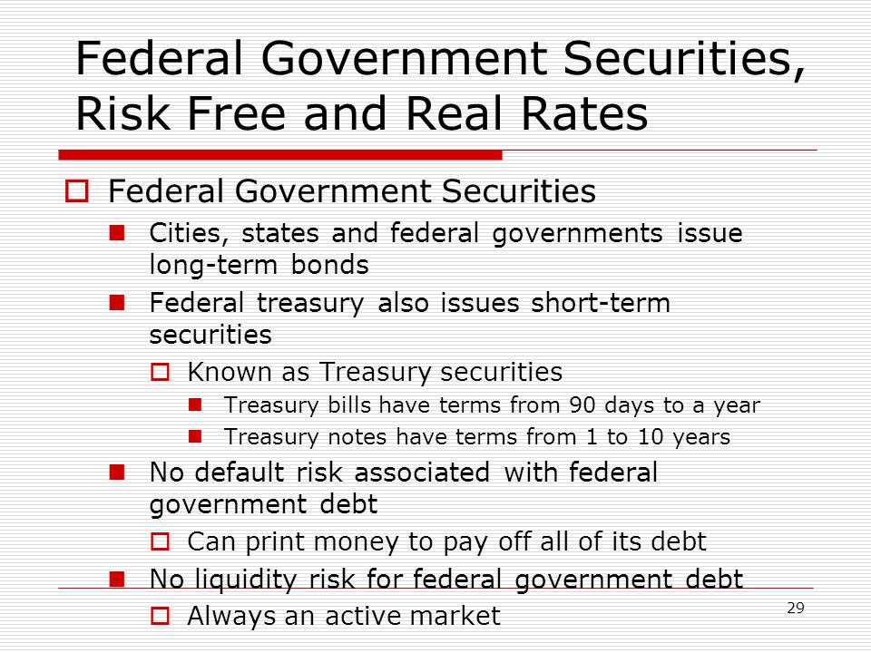 29 Federal Government Securities, Risk Free and Real Rates  Federal Government Securities Cities, states and federal governments issue long-term bonds Federal treasury also issues short-term securities  Known as Treasury securities Treasury bills have terms from 90 days to a year Treasury notes have terms from 1 to 10 years No default risk associated with federal government debt  Can print money to pay off all of its debt No liquidity risk for federal government debt  Always an active market