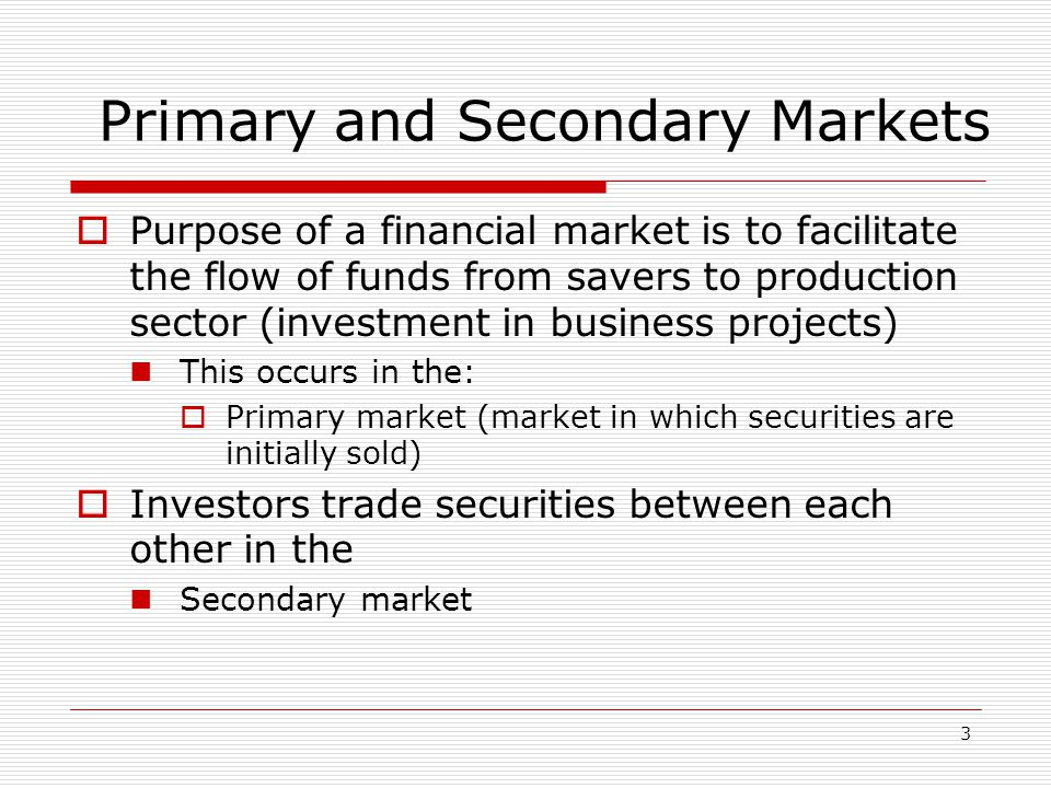 3 Primary and Secondary Markets  Purpose of a financial market is to facilitate the flow of funds from savers to production sector (investment in business projects) This occurs in the:  Primary market (market in which securities are initially sold)  Investors trade securities between each other in the Secondary market