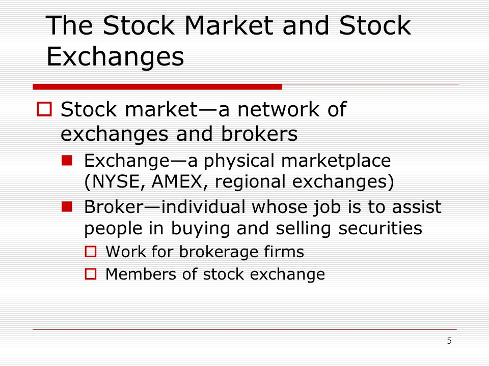 5 The Stock Market and Stock Exchanges  Stock market—a network of exchanges and brokers Exchange—a physical marketplace (NYSE, AMEX, regional exchanges) Broker—individual whose job is to assist people in buying and selling securities  Work for brokerage firms  Members of stock exchange