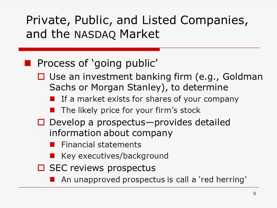 9 Private, Public, and Listed Companies, and the NASDAQ Market Process of 'going public'  Use an investment banking firm (e.g., Goldman Sachs or Morgan Stanley), to determine If a market exists for shares of your company The likely price for your firm's stock  Develop a prospectus—provides detailed information about company Financial statements Key executives/background  SEC reviews prospectus An unapproved prospectus is call a 'red herring'