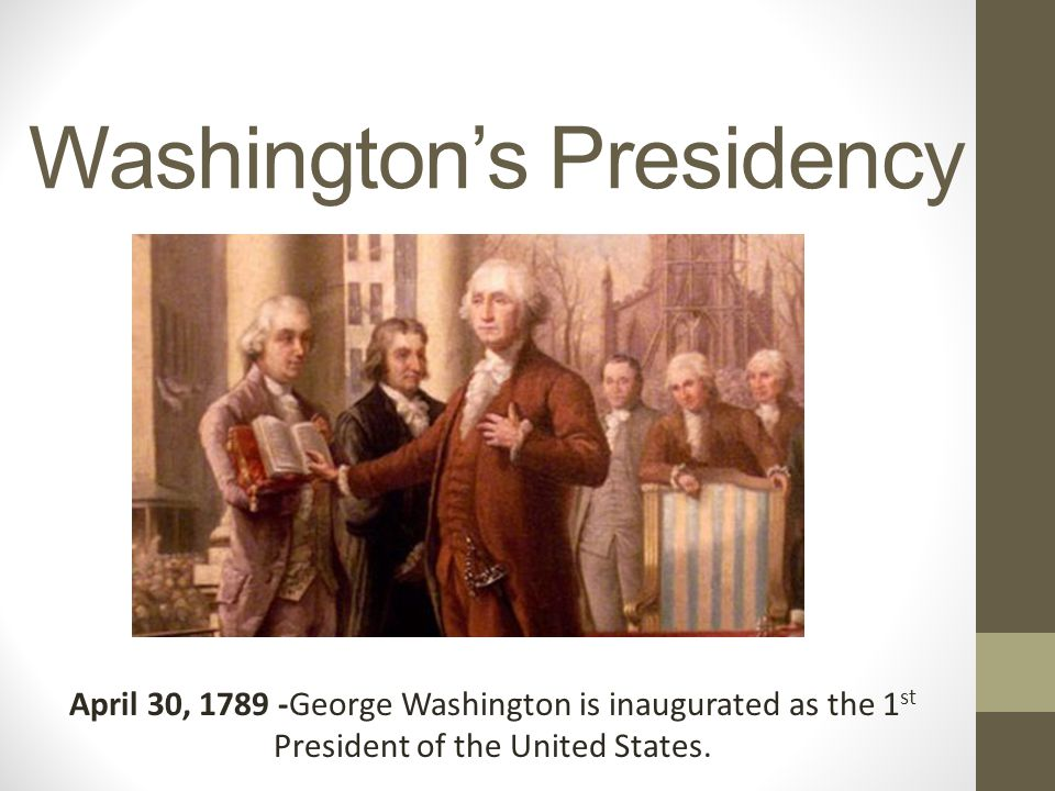 Washington's Presidency April 30, 1789 -George Washington is inaugurated as the 1 st President of the United States.