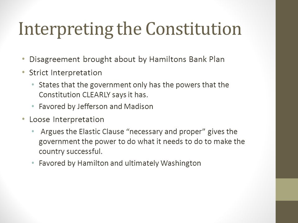 Interpreting the Constitution Disagreement brought about by Hamiltons Bank Plan Strict Interpretation States that the government only has the powers that the Constitution CLEARLY says it has.