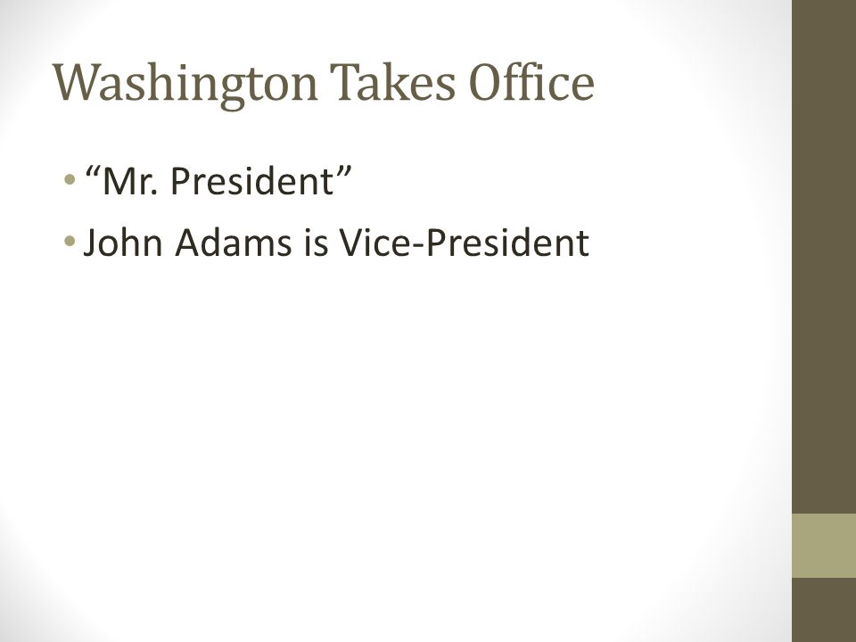 Washington Takes Office Mr. President John Adams is Vice-President