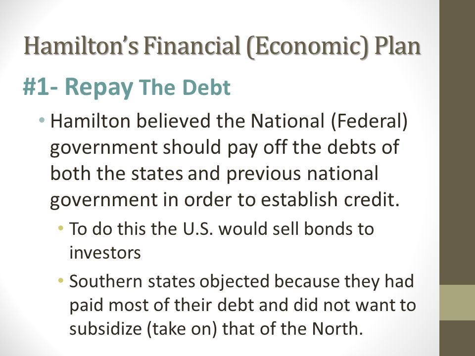 Hamilton's Financial (Economic) Plan #1- Repay The Debt Hamilton believed the National (Federal) government should pay off the debts of both the states and previous national government in order to establish credit.