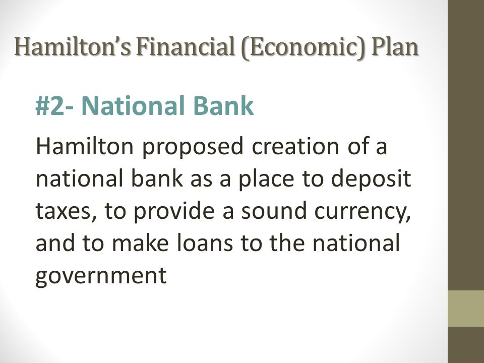Hamilton's Financial (Economic) Plan #2- National Bank Hamilton proposed creation of a national bank as a place to deposit taxes, to provide a sound currency, and to make loans to the national government
