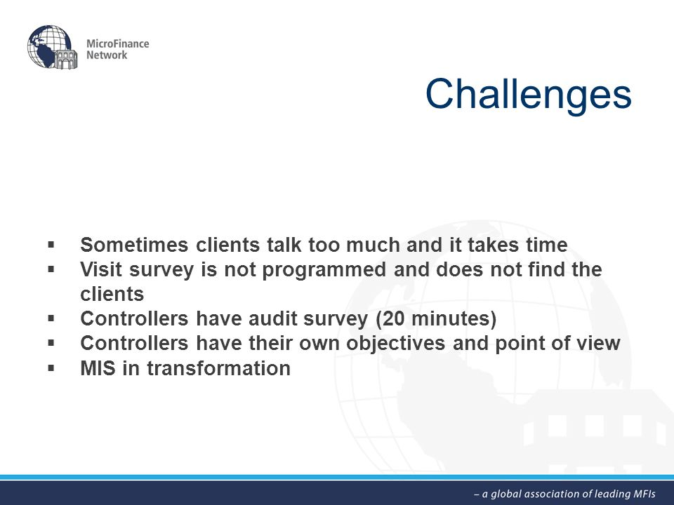 Challenges  Sometimes clients talk too much and it takes time  Visit survey is not programmed and does not find the clients  Controllers have audit survey (20 minutes)  Controllers have their own objectives and point of view  MIS in transformation
