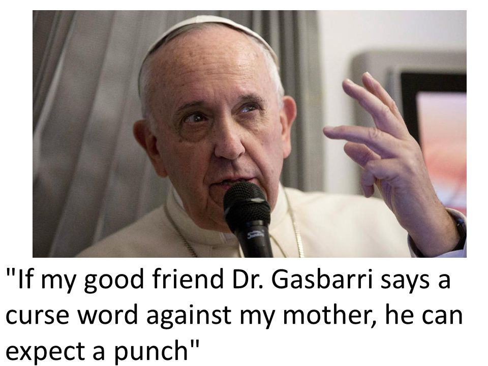 If my good friend Dr. Gasbarri says a curse word against my mother, he can expect a punch