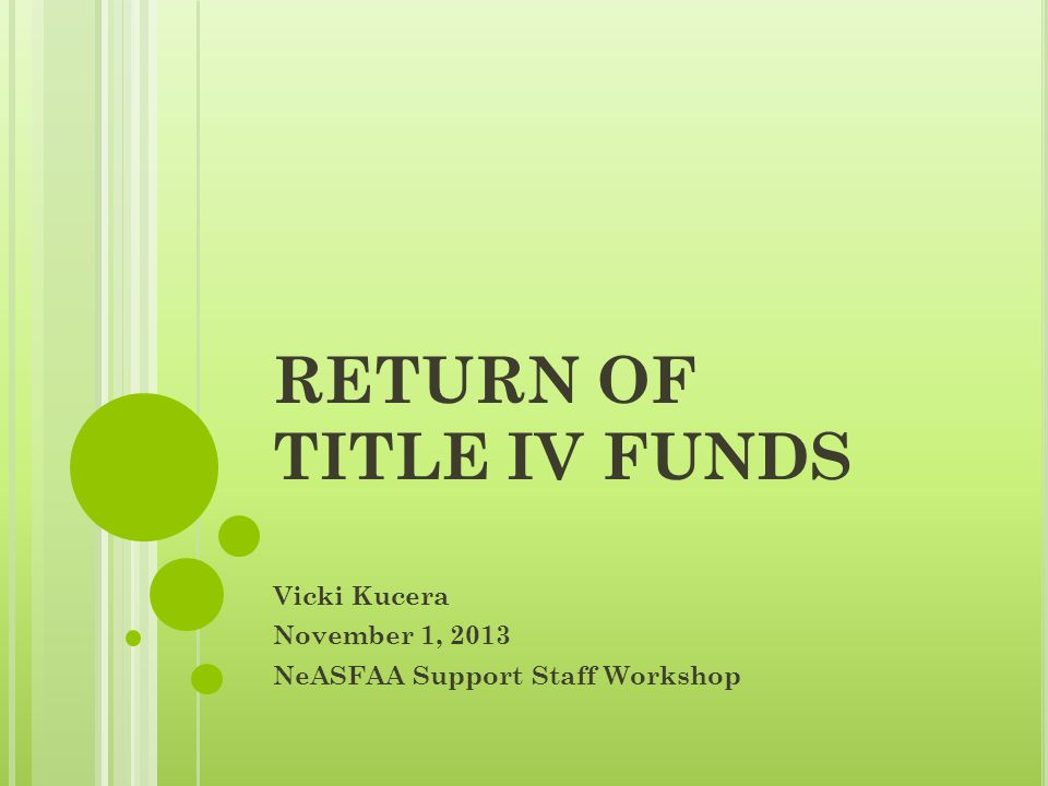 RETURN OF TITLE IV FUNDS Vicki Kucera November 1, 2013 NeASFAA Support Staff Workshop