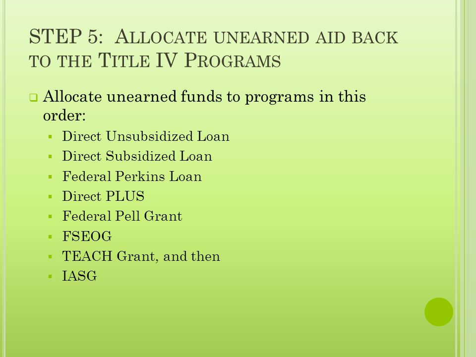 STEP 5: A LLOCATE UNEARNED AID BACK TO THE T ITLE IV P ROGRAMS  Allocate unearned funds to programs in this order:  Direct Unsubsidized Loan  Direct Subsidized Loan  Federal Perkins Loan  Direct PLUS  Federal Pell Grant  FSEOG  TEACH Grant, and then  IASG