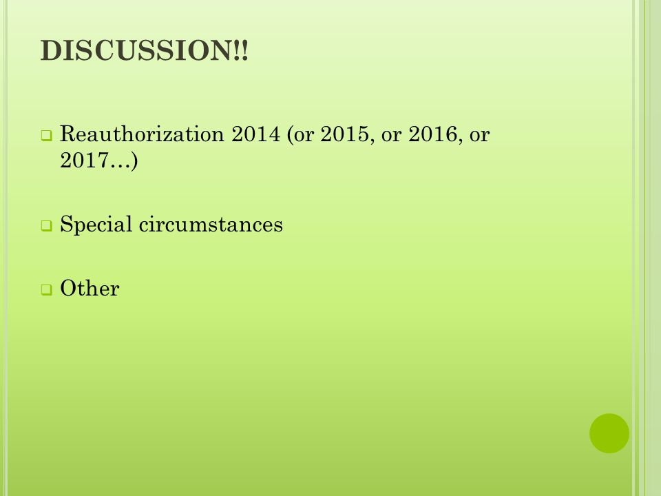 DISCUSSION!!  Reauthorization 2014 (or 2015, or 2016, or 2017…)  Special circumstances  Other
