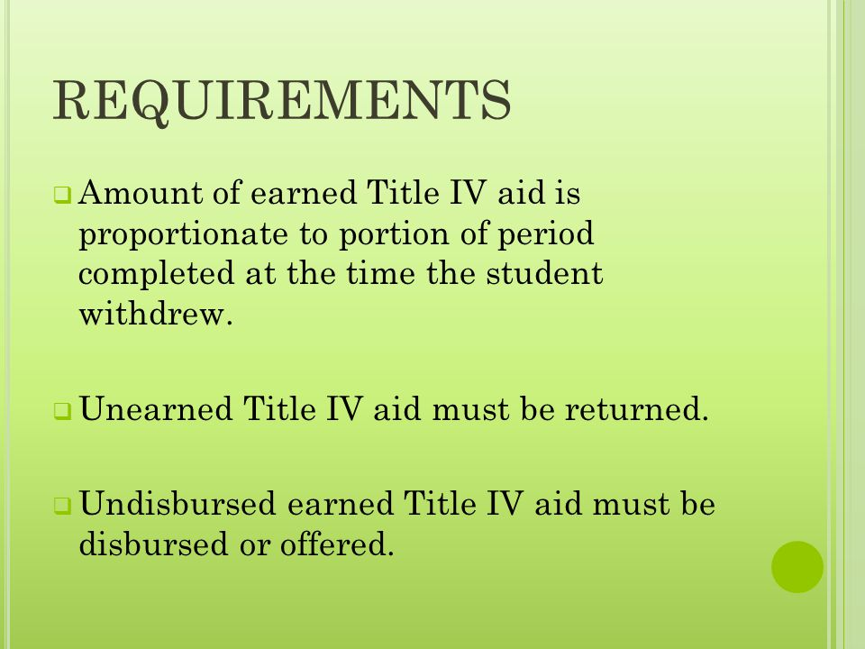 REQUIREMENTS  Amount of earned Title IV aid is proportionate to portion of period completed at the time the student withdrew.