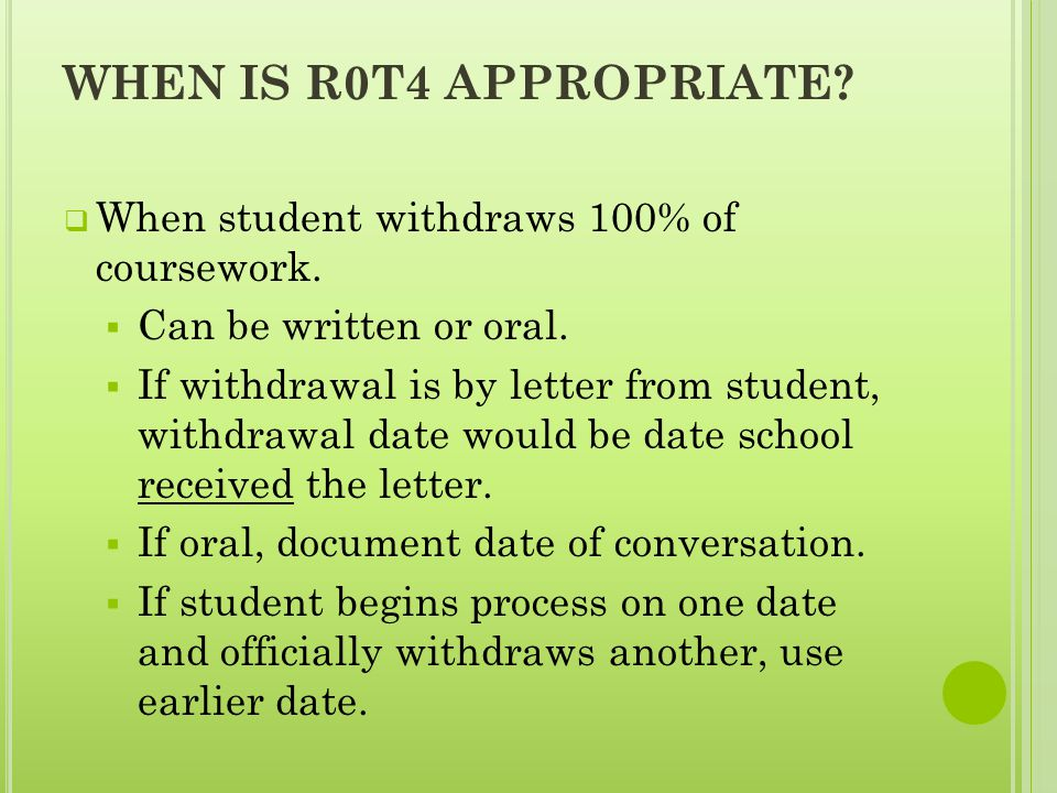 WHEN IS R0T4 APPROPRIATE.  When student withdraws 100% of coursework.