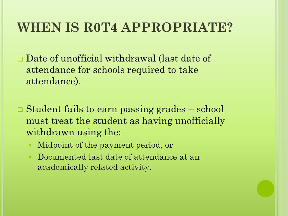 WHEN IS R0T4 APPROPRIATE?  Date of unofficial withdrawal (last date of attendance for schools required to take attendance).  Student fails to earn p