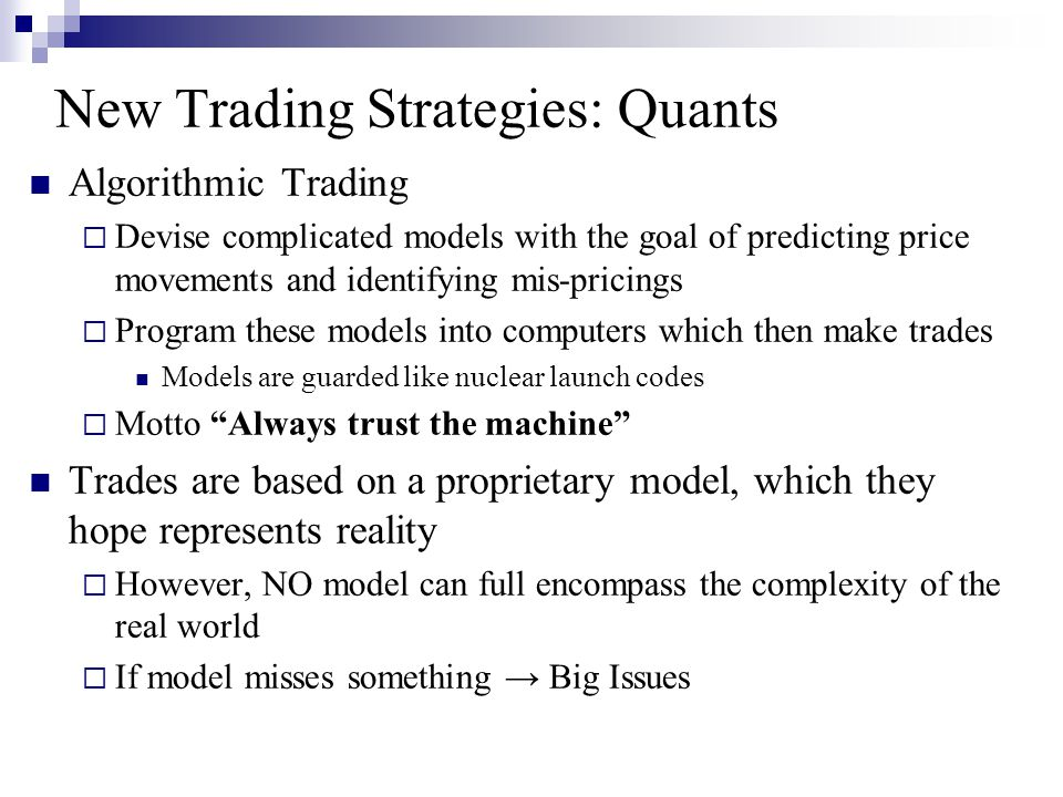 New Trading Strategies: Quants Algorithmic Trading  Devise complicated models with the goal of predicting price movements and identifying mis-pricing