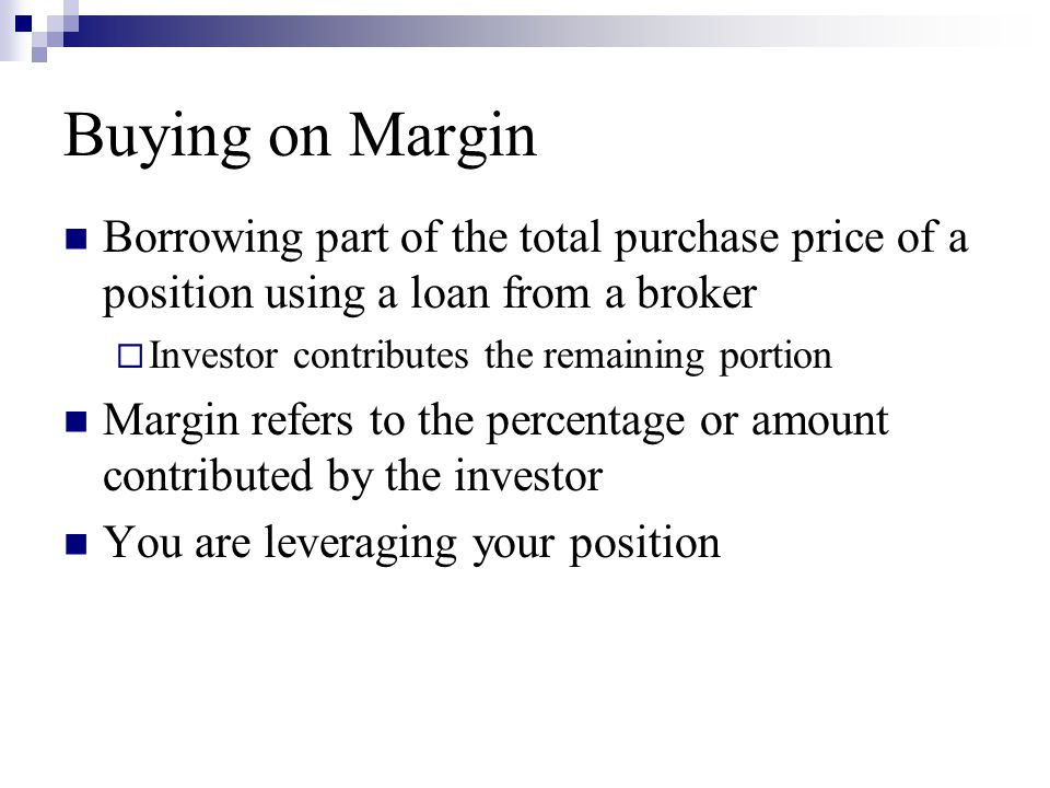 Buying on Margin Borrowing part of the total purchase price of a position using a loan from a broker  Investor contributes the remaining portion Marg