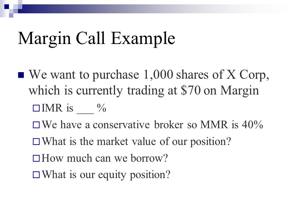 Margin Call Example We want to purchase 1,000 shares of X Corp, which is currently trading at $70 on Margin  IMR is ___ %  We have a conservative br