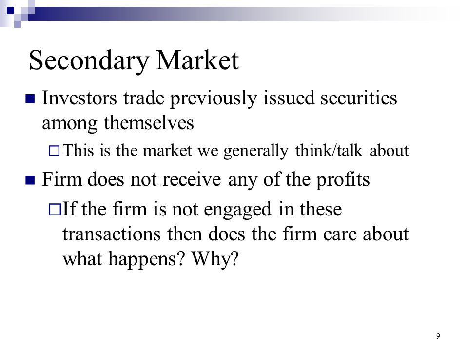Secondary Market Investors trade previously issued securities among themselves  This is the market we generally think/talk about Firm does not receiv