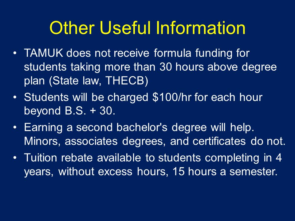 Other Useful Information TAMUK does not receive formula funding for students taking more than 30 hours above degree plan (State law, THECB) Students will be charged $100/hr for each hour beyond B.S.