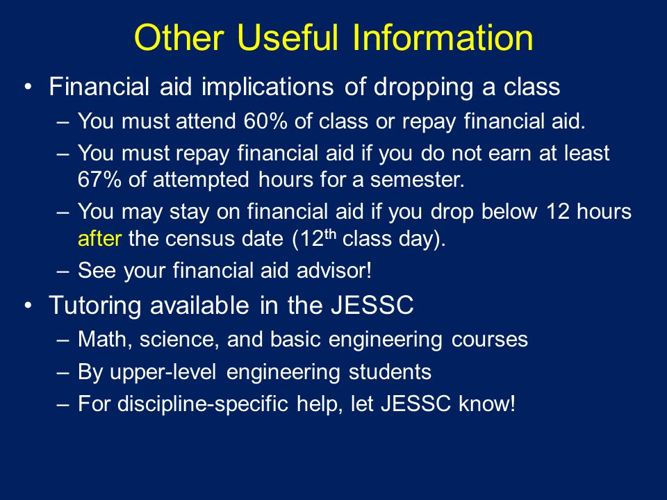 Other Useful Information Financial aid implications of dropping a class –You must attend 60% of class or repay financial aid.