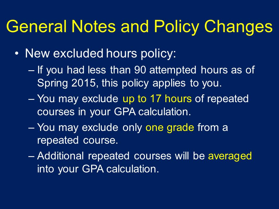 General Notes and Policy Changes New excluded hours policy: –If you had less than 90 attempted hours as of Spring 2015, this policy applies to you.