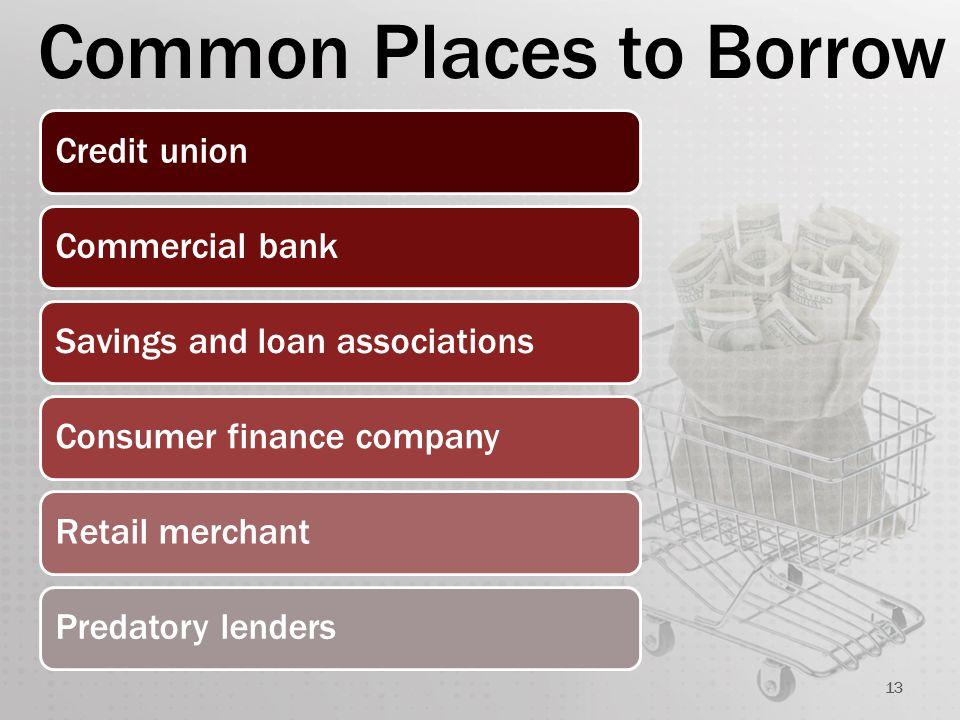 Common Places to Borrow 13 Credit unionCommercial bankSavings and loan associationsConsumer finance companyRetail merchantPredatory lenders