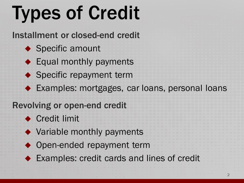 Types of Credit 2 Installment or closed-end credit  Specific amount  Equal monthly payments  Specific repayment term  Examples: mortgages, car loans, personal loans Revolving or open-end credit  Credit limit  Variable monthly payments  Open-ended repayment term  Examples: credit cards and lines of credit