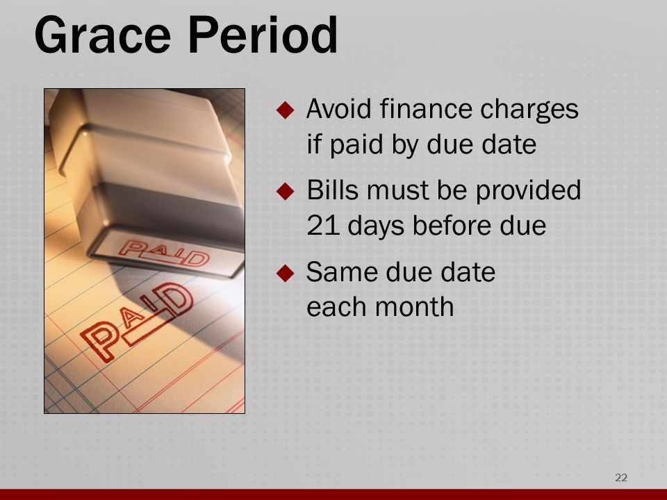 Grace Period  Avoid finance charges if paid by due date  Bills must be provided 21 days before due  Same due date each month 22